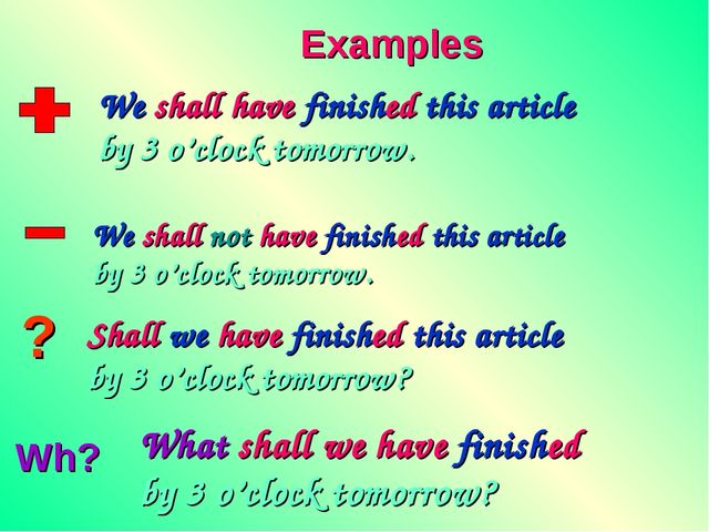 ? Wh? Examples We shall have finished this article by 3 o'clock tomorrow. We...