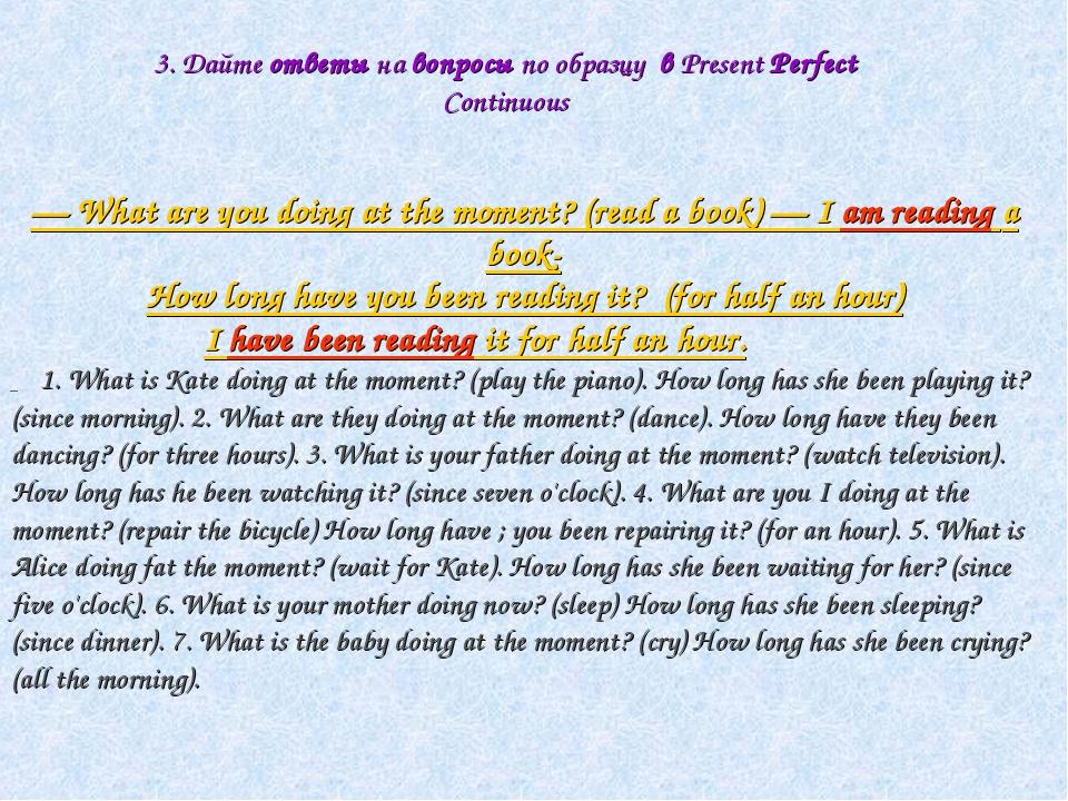 3. Дайте ответы на вопросы по образцу в Present Perfect Continuous — What are...