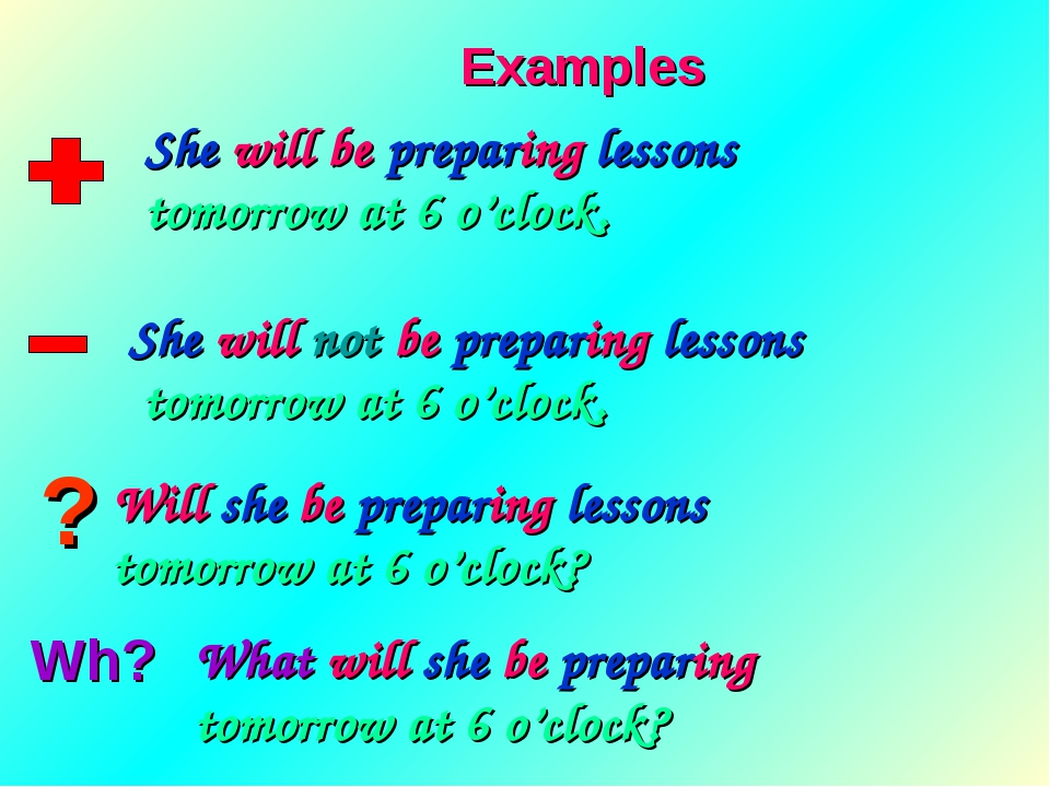 ? Wh? Examples She will be preparing lessons tomorrow at 6 o'clock. She will...