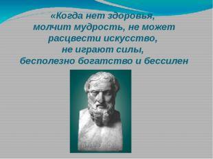 «Когда нет здоровья, молчит мудрость, не может расцвести искусство, не играют