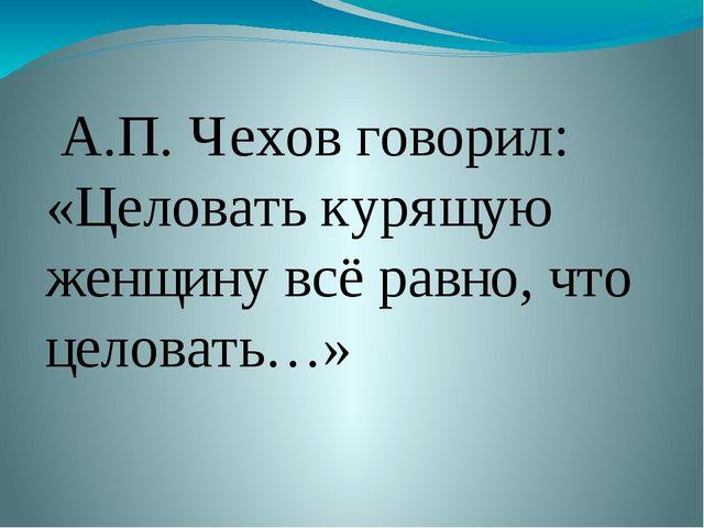 А.П. Чехов говорил: «Целовать курящую женщину всё равно, что целовать…»