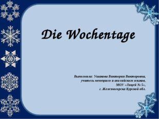 Die Wochentage Выполнила: Ушакова Виктория Викторовна, учитель немецкого и ан