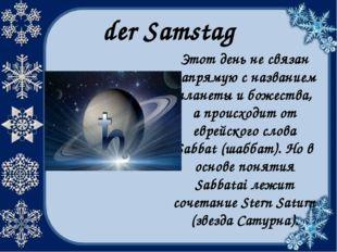 der Samstag Этот день не связан напрямую с названием планеты и божества, а пр