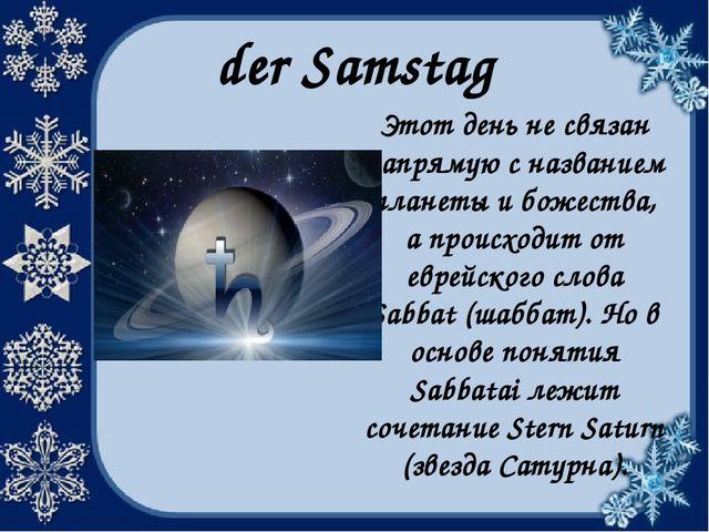 der Samstag Этот день не связан напрямую с названием планеты и божества, а пр...