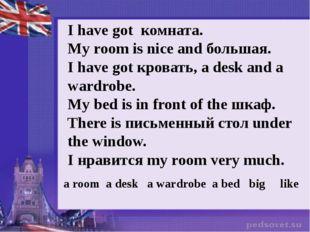 I have got комната. My room is nice and большая. I have got кровать, а desk a