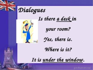 Dialogues Is there a desk in your room? Yes, there is. Where is it? It is und