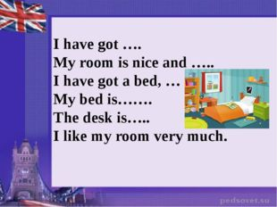 I have got …. My room is nice and ….. I have got a bed, … My bed is……. The de