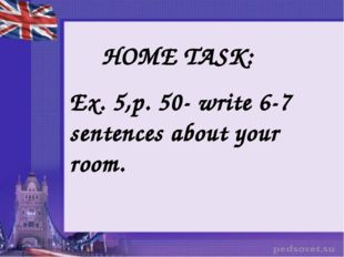 HOME TASK: Ex. 5,p. 50- write 6-7 sentences about your room.