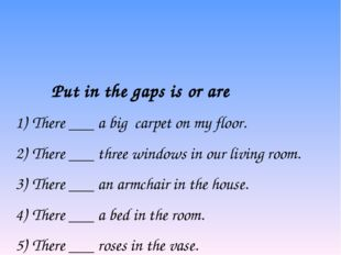 Put in the gaps is or are 1)There ___ a big carpet on my floor. 2)There __