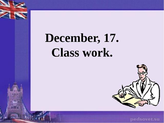 December, 17. Class work.