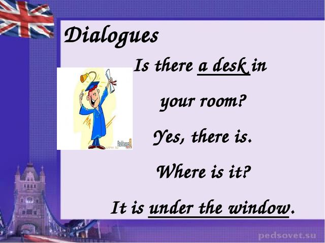 Dialogues Is there a desk in your room? Yes, there is. Where is it? It is und...