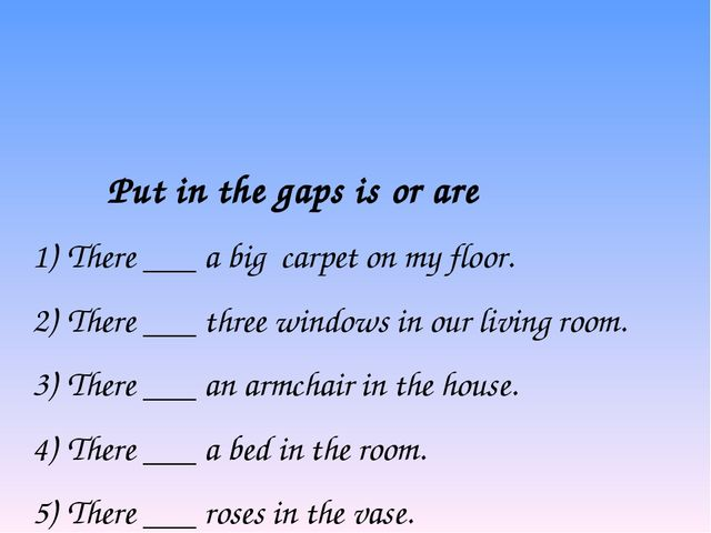 Put in the gaps is or are 1)There ___ a big carpet on my floor. 2)There __...