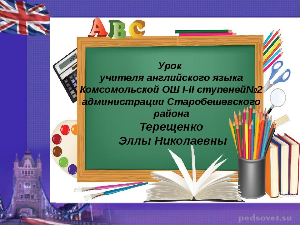 Урок учителя английского языка Комсомольской ОШ I-II ступеней№2 администрации...