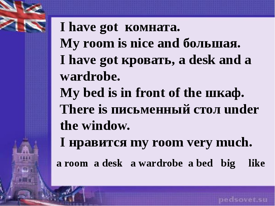 I have got комната. My room is nice and большая. I have got кровать, а desk a...
