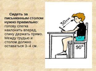 Сидеть за письменным столом нужно правильно: голову слегка наклонить вперед,