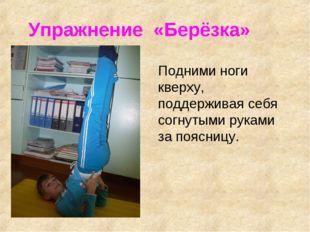 Упражнение «Берёзка» Подними ноги кверху, поддерживая себя согнутыми руками з