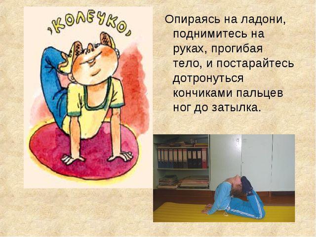 Опираясь на ладони, поднимитесь на руках, прогибая тело, и постарайтесь дотр...