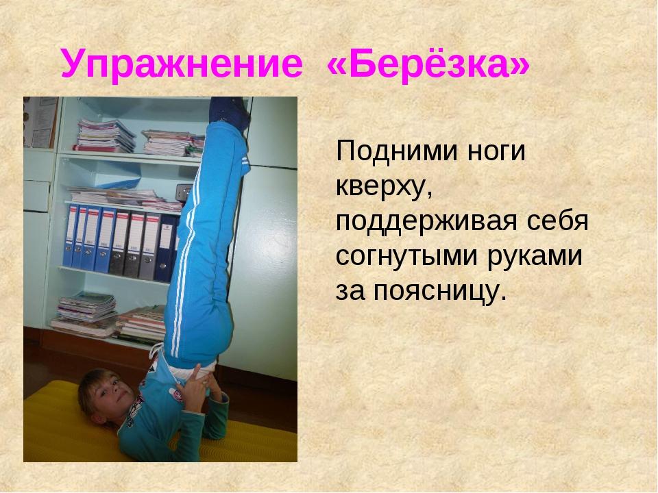 Упражнение «Берёзка» Подними ноги кверху, поддерживая себя согнутыми руками з...