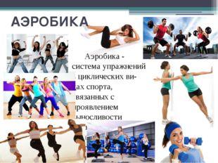 АЭРОБИКА Аэробика - система упражнений в циклических видах спорта, связанных