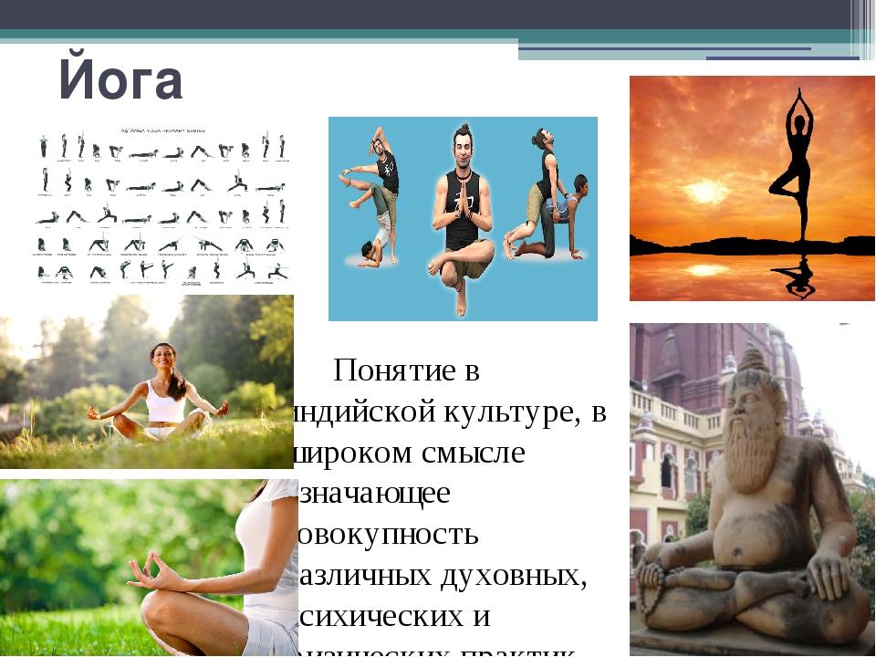 Йога Понятие в индийской культуре, в широком смысле означающее совокупность р...