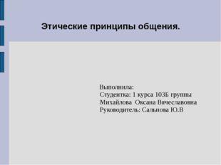 Этические принципы общения. Выполнила: Студентка: 1 курса 103Б группы Михайло