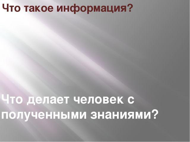 Что такое информация? Что делает человек с полученными знаниями?