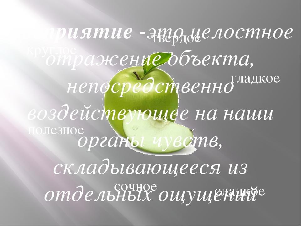 круглое полезное твердое сочное гладкое сладкое Восприятие -это целостное отр...