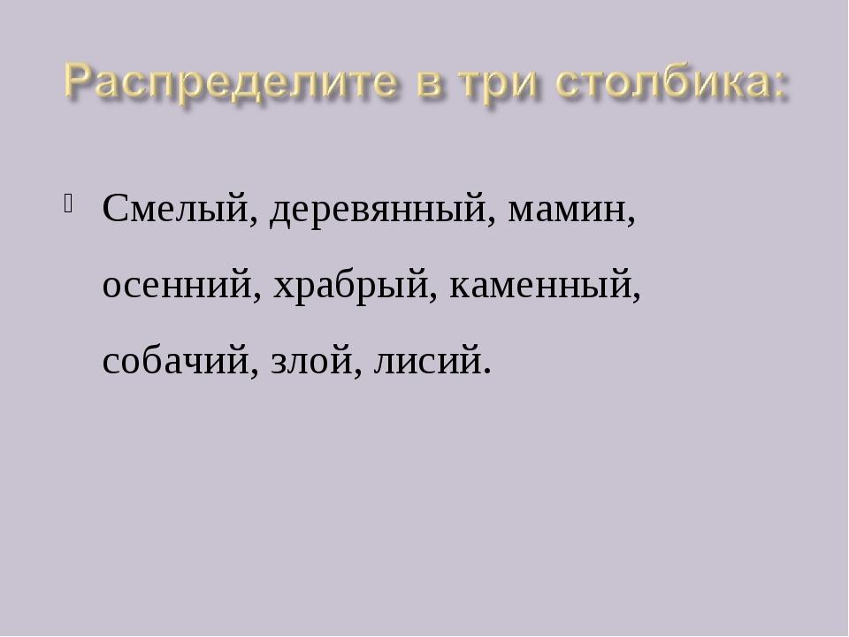 Смелый, деревянный, мамин, осенний, храбрый, каменный, собачий, злой, лисий.