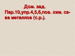 Дом. зад. Пар.10,упр.4,5,6,пов. хим. св-ва металлов (с.р.).