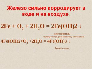 Железо сильно корродирует в воде и на воздухе. 2Fe + O2 + 2H2O = 2Fe(OH)2 ↓ н