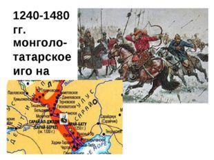 1240-1480 гг. монголо-татарское иго на Руси.