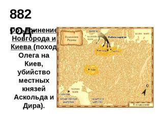882 год- Объединение Новгорода и Киева (поход Олега на Киев, убийство местных