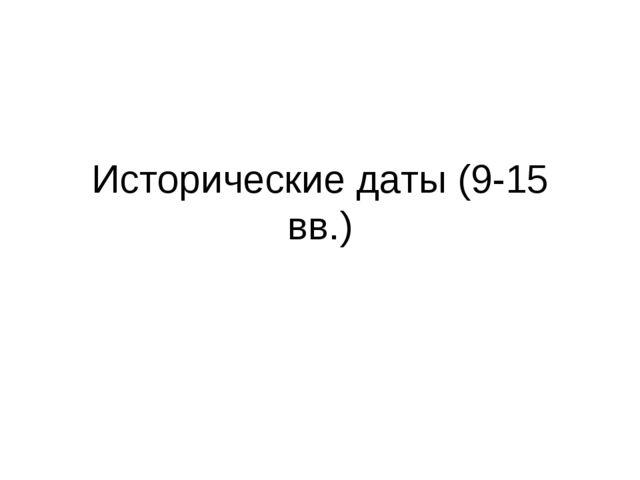 Исторические даты (9-15 вв.)