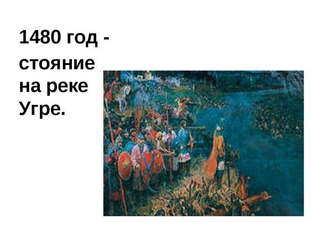 1480 год - стояние на реке Угре.