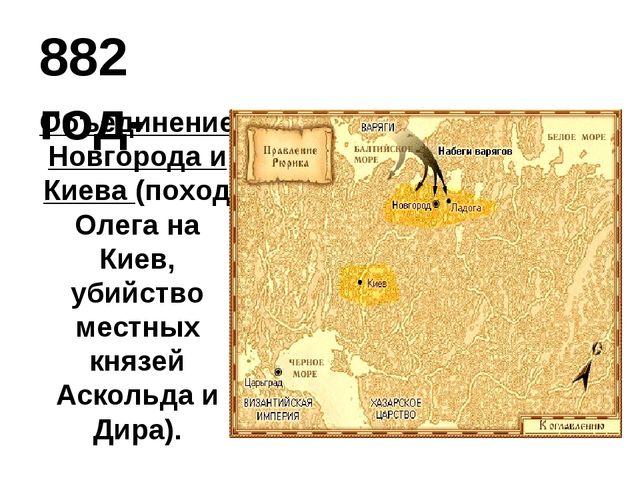 882 год- Объединение Новгорода и Киева (поход Олега на Киев, убийство местных...