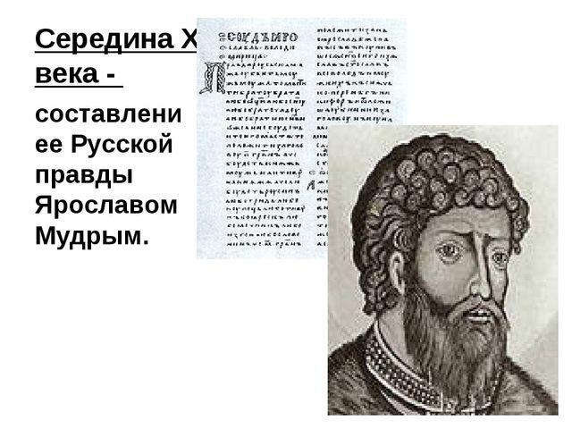 Середина XI века - составлениее Русской правды Ярославом Мудрым.