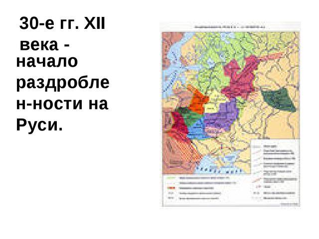 30-е гг. XII века - начало раздроблен-ности на Руси.