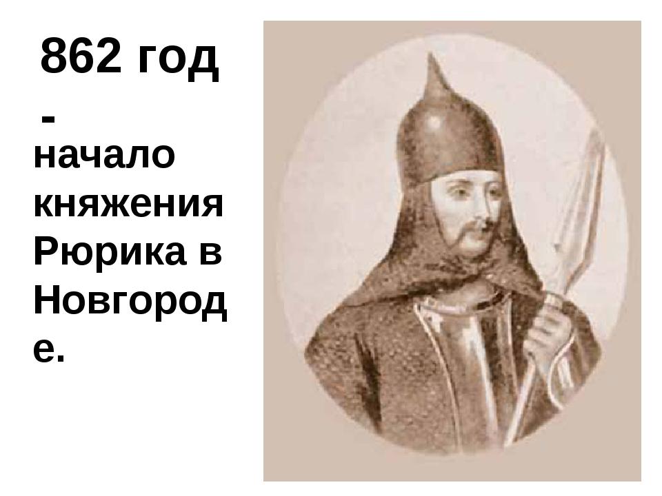 862 год - начало княжения Рюрика в Новгороде.