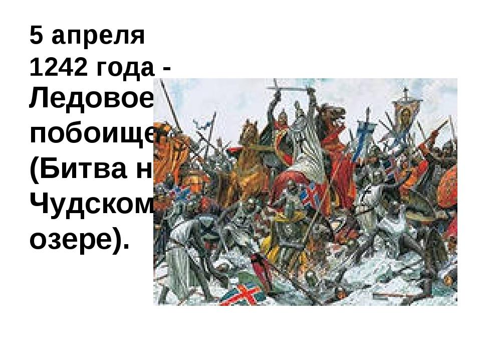 5 апреля 1242 года - Ледовое побоище (Битва на Чудском озере).