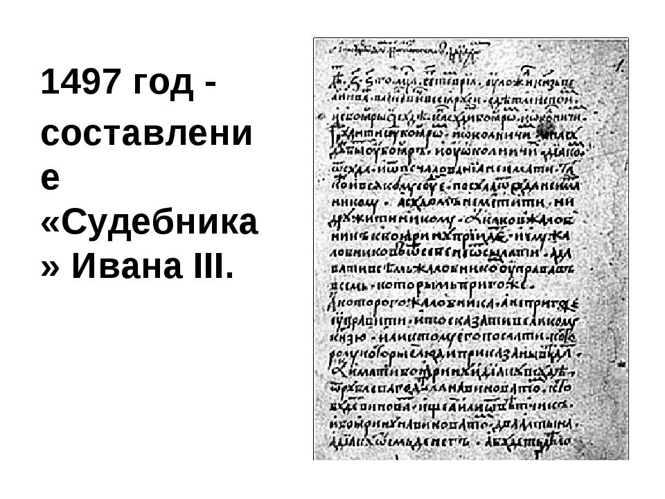 1497 год - cоставление «Судебника» Ивана III.