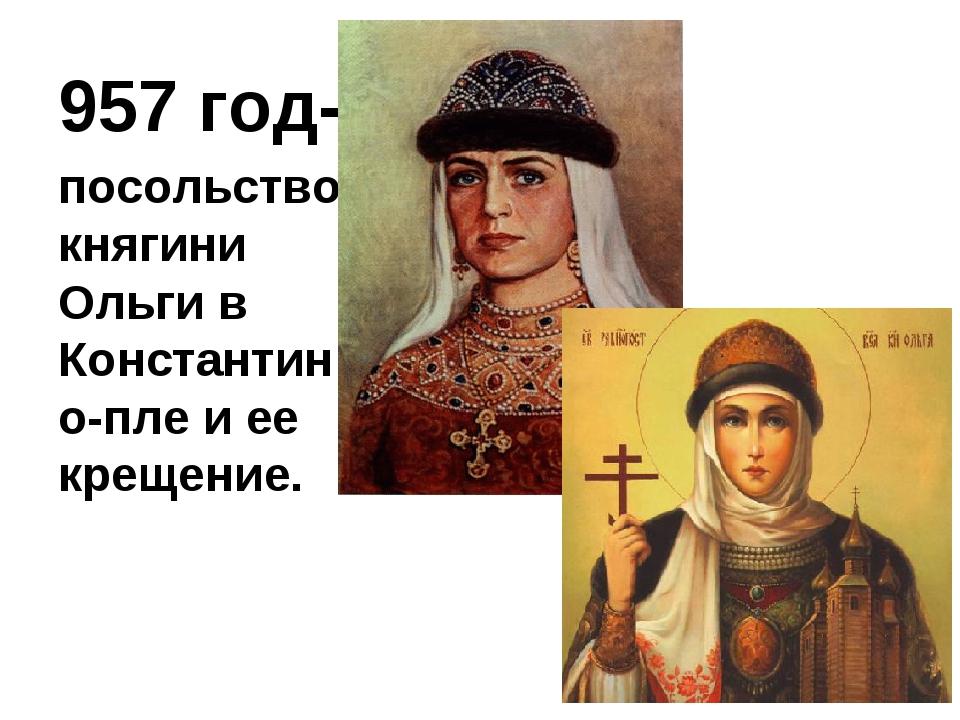 957 год- посольство княгини Ольги в Константино-пле и ее крещение.