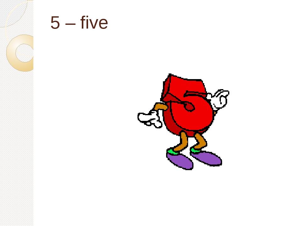 5 – five