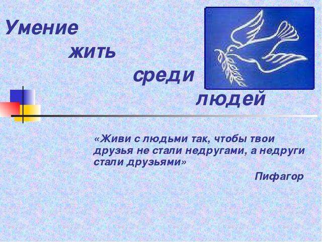 Умение жить среди людей «Живи с людьми так, чтобы твои друзья не...