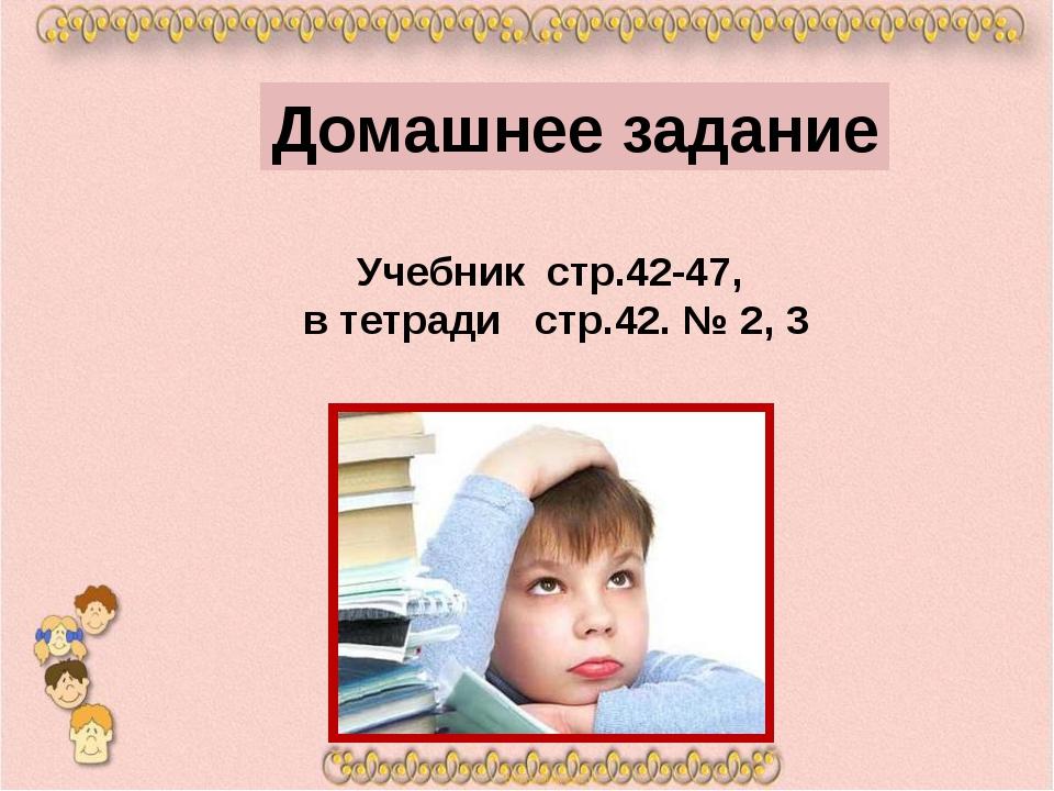 Учебник стр.42-47, в тетради стр.42. № 2, 3 Домашнее задание