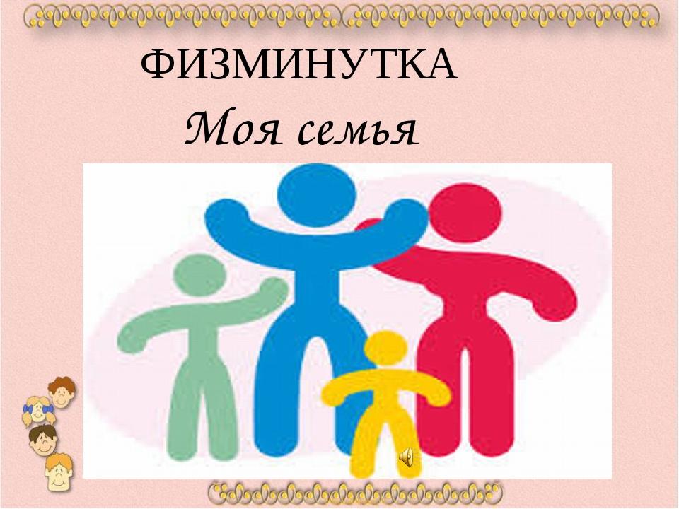ФИЗМИНУТКА Моя семья