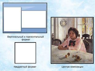 Вертикальный и горизонтальный формат Квадратный формат Центре композиции