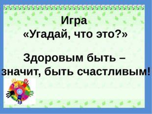 Игра «Угадай, что это?» Здоровым быть – значит, быть счастливым!