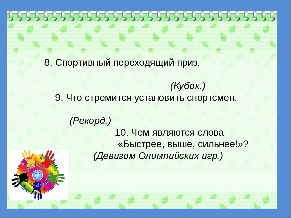 8. Спортивный переходящий приз. (Кубок.) 9. Что стремится установить спортсм...