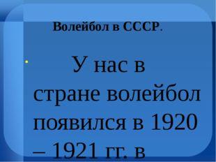 Волейбол в СССР. У нас в стране волейбол появился в 1920 – 1921 гг. в Казани,
