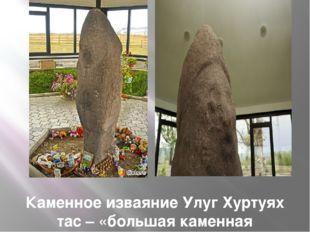 Каменное изваяние Улуг Хуртуях тас – «большая каменная бабушка»